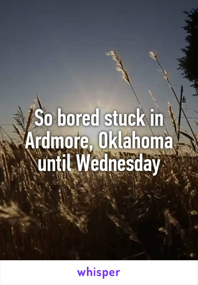 So bored stuck in Ardmore, Oklahoma until Wednesday