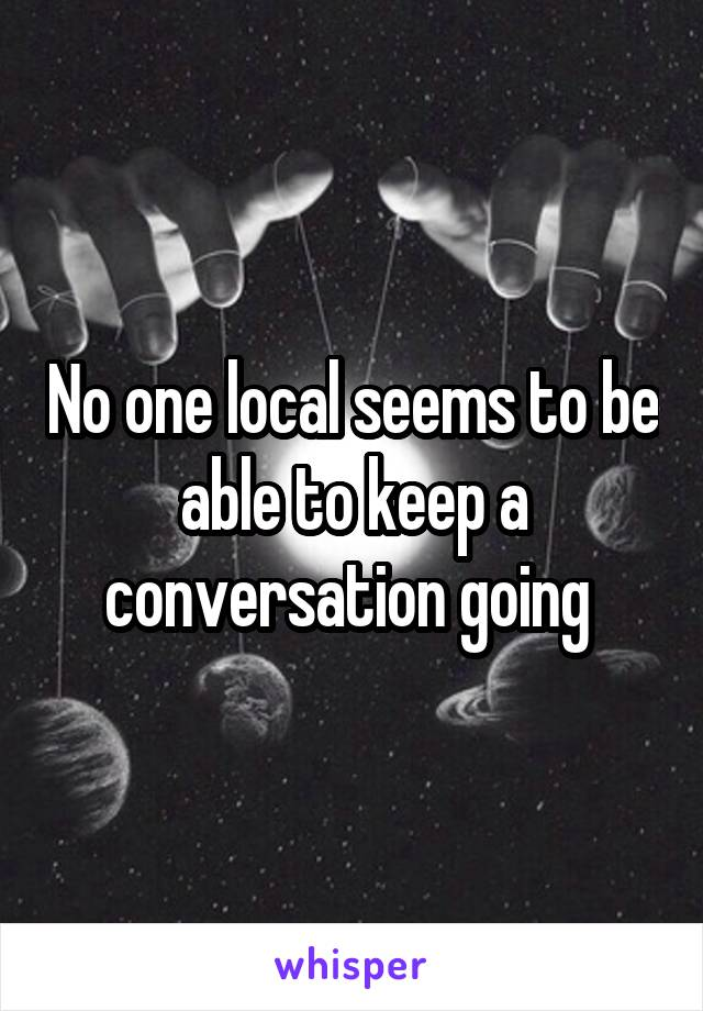 No one local seems to be able to keep a conversation going