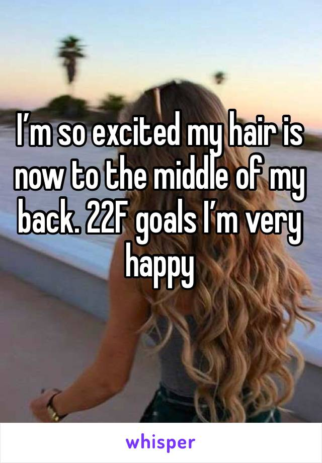 I'm so excited my hair is now to the middle of my back. 22F goals I'm very happy