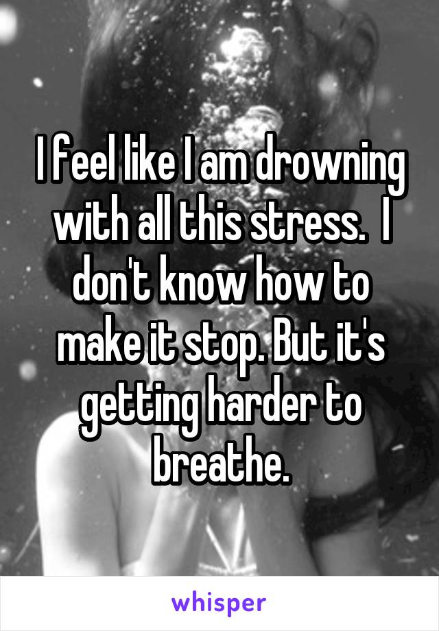 I feel like I am drowning with all this stress.  I don't know how to make it stop. But it's getting harder to breathe.