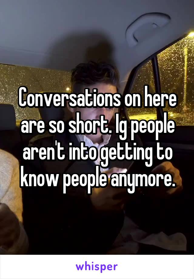 Conversations on here are so short. Ig people aren't into getting to know people anymore.