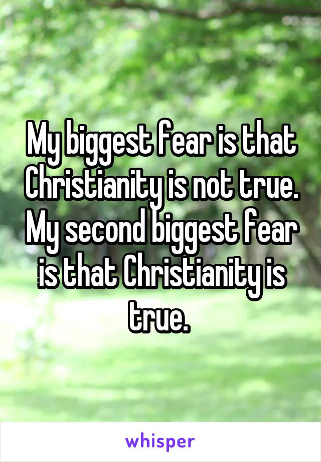 My biggest fear is that Christianity is not true. My second biggest fear is that Christianity is true.