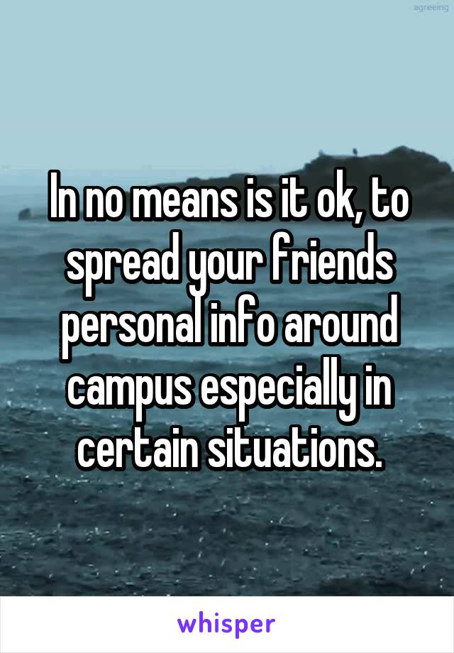 In no means is it ok, to spread your friends personal info around campus especially in certain situations.