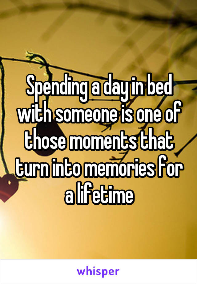 Spending a day in bed with someone is one of those moments that turn into memories for a lifetime