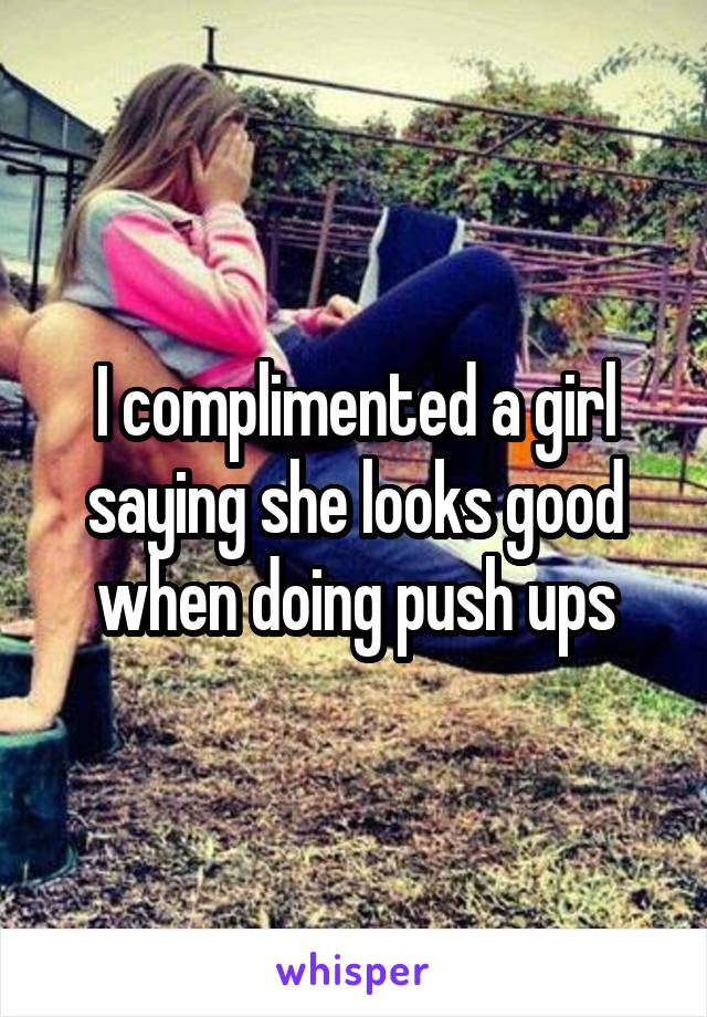 I complimented a girl saying she looks good when doing push ups