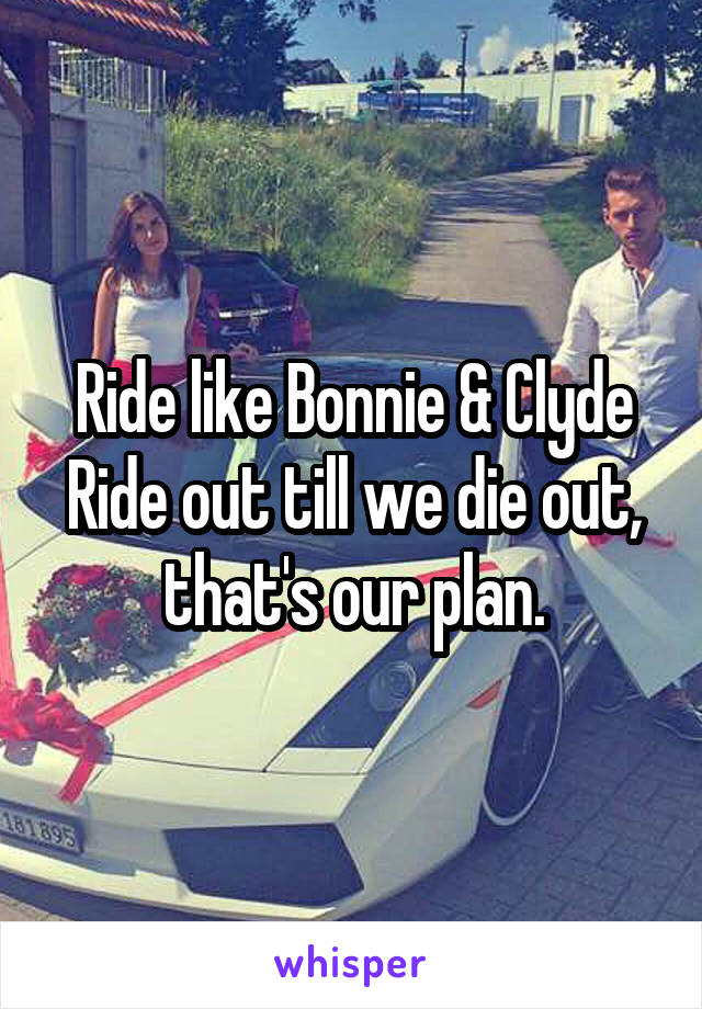 Ride like Bonnie & Clyde Ride out till we die out, that's our plan.