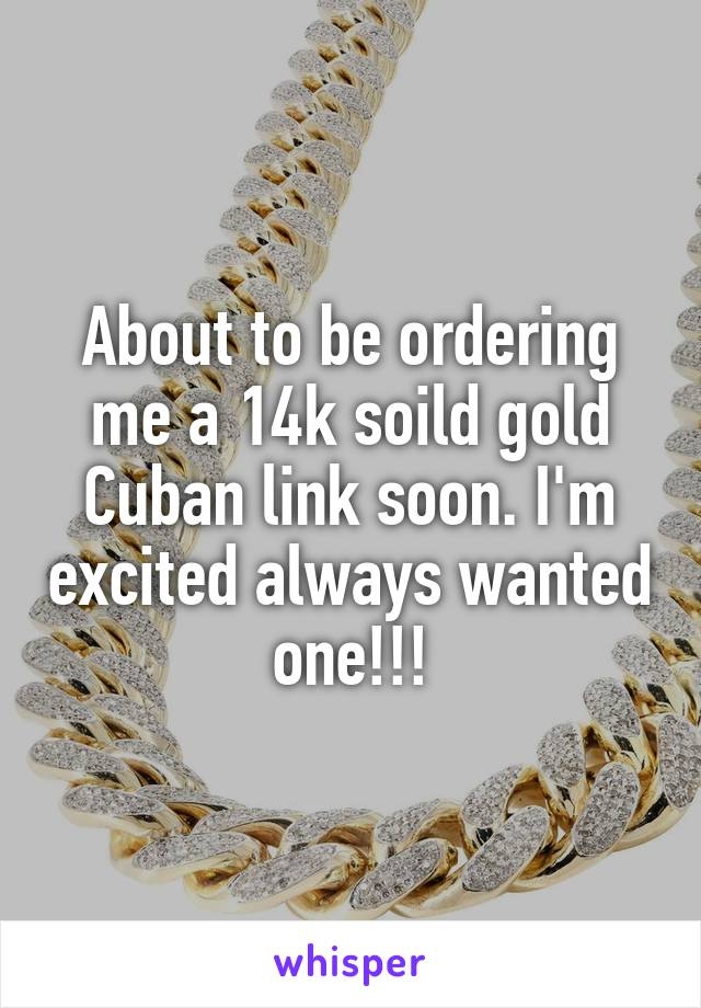 About to be ordering me a 14k soild gold Cuban link soon. I'm excited always wanted one!!!