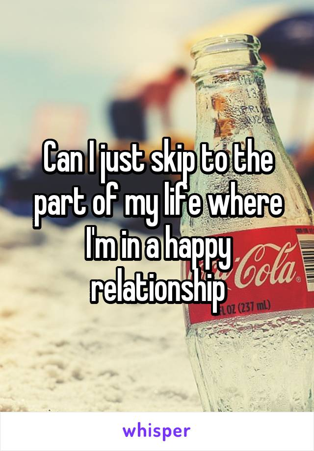 Can I just skip to the part of my life where I'm in a happy relationship