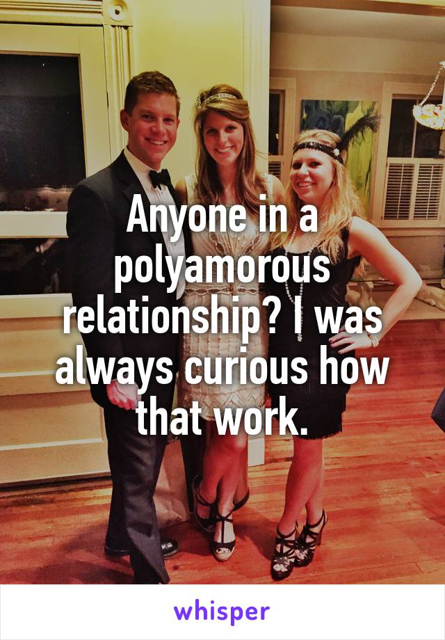 Anyone in a polyamorous relationship? I was always curious how that work.