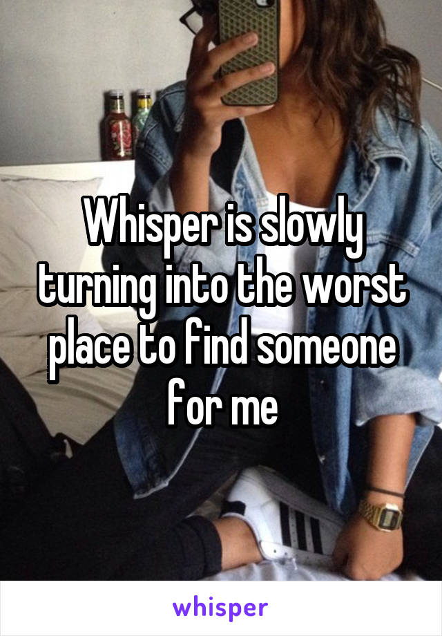 Whisper is slowly turning into the worst place to find someone for me