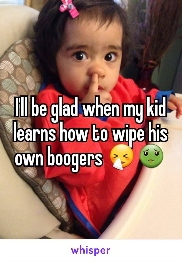 I'll be glad when my kid learns how to wipe his own boogers 🤧🤢