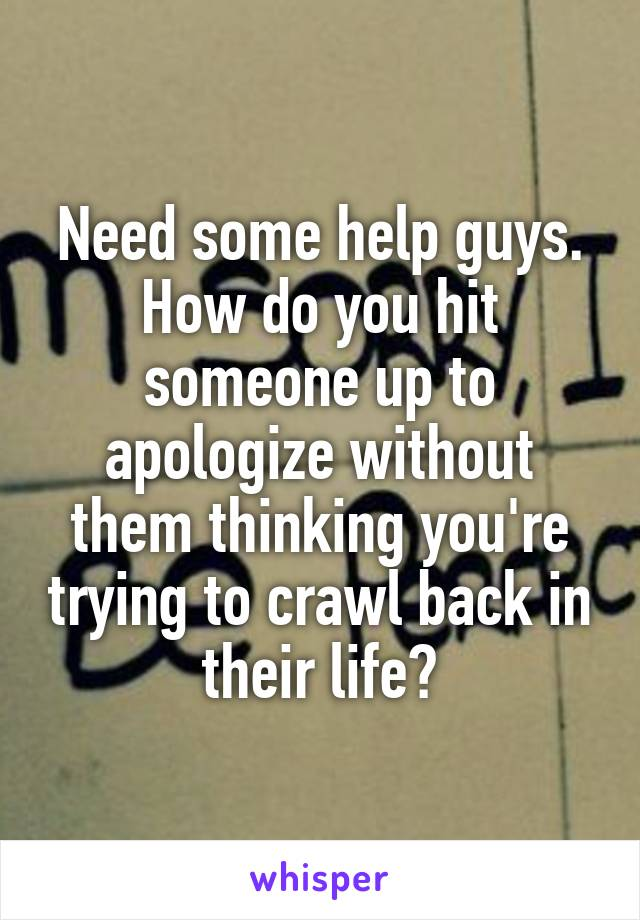 Need some help guys. How do you hit someone up to apologize without them thinking you're trying to crawl back in their life?