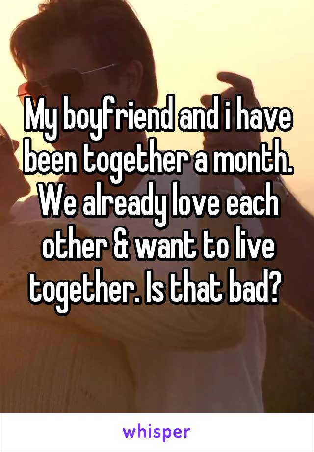 My boyfriend and i have been together a month. We already love each other & want to live together. Is that bad?