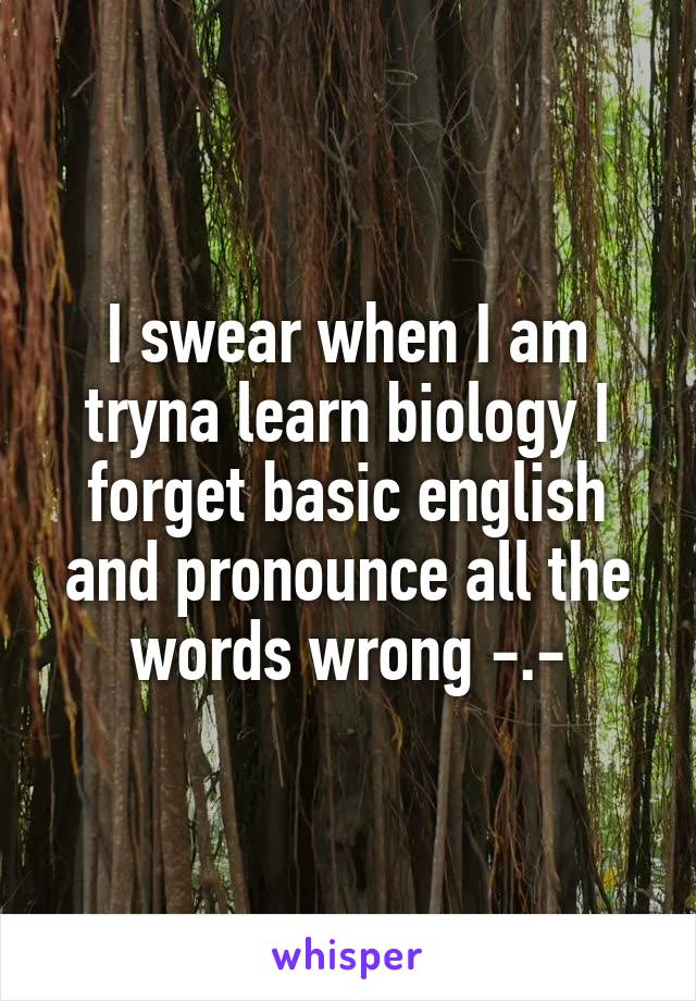 I swear when I am tryna learn biology I forget basic english and pronounce all the words wrong -.-