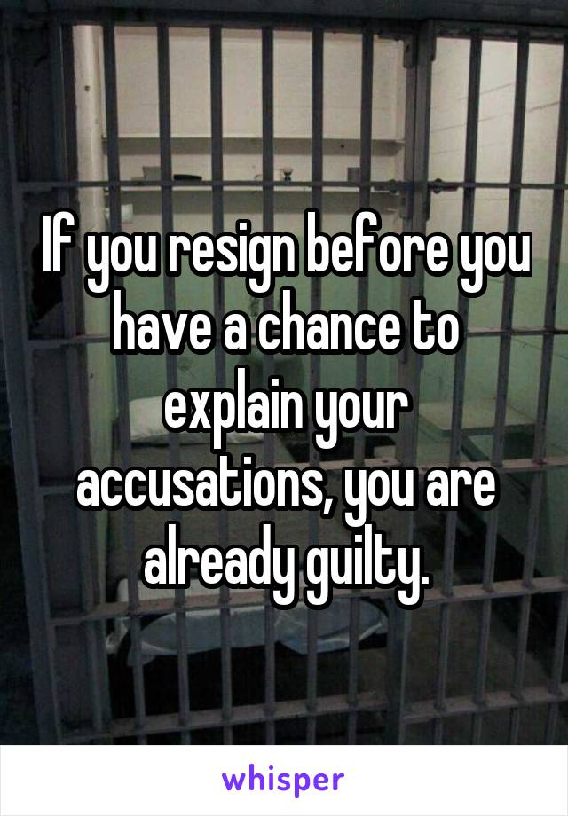 If you resign before you have a chance to explain your accusations, you are already guilty.