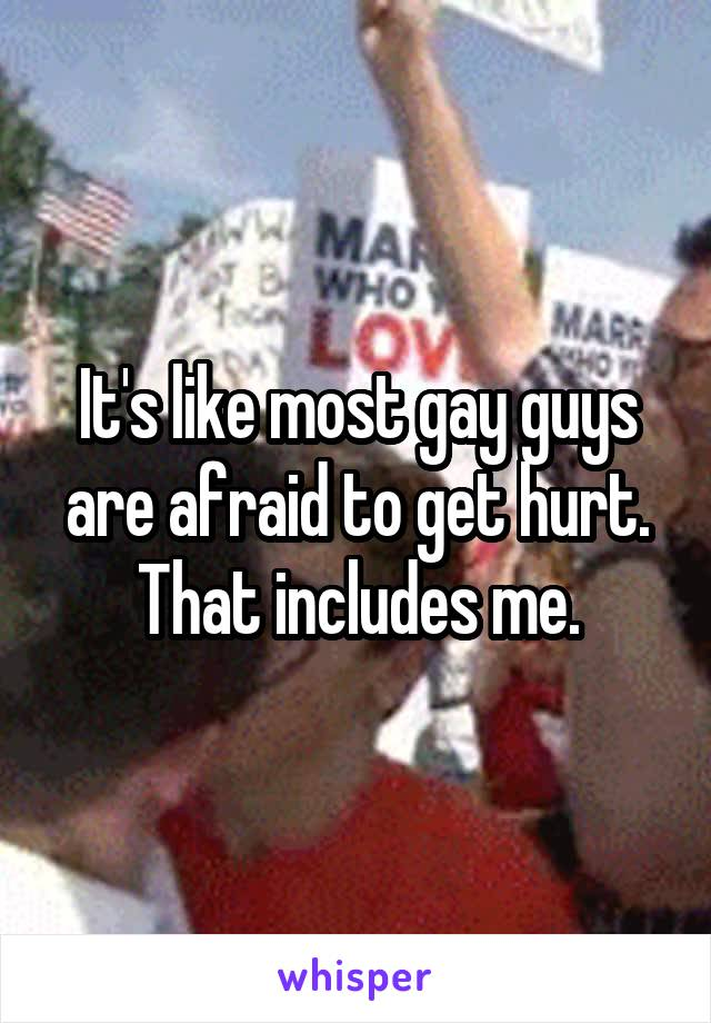 It's like most gay guys are afraid to get hurt. That includes me.