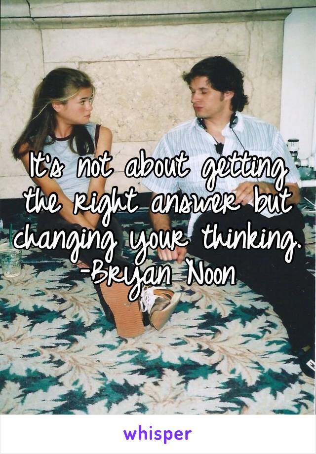 It's not about getting the right answer but changing your thinking. -Bryan Noon