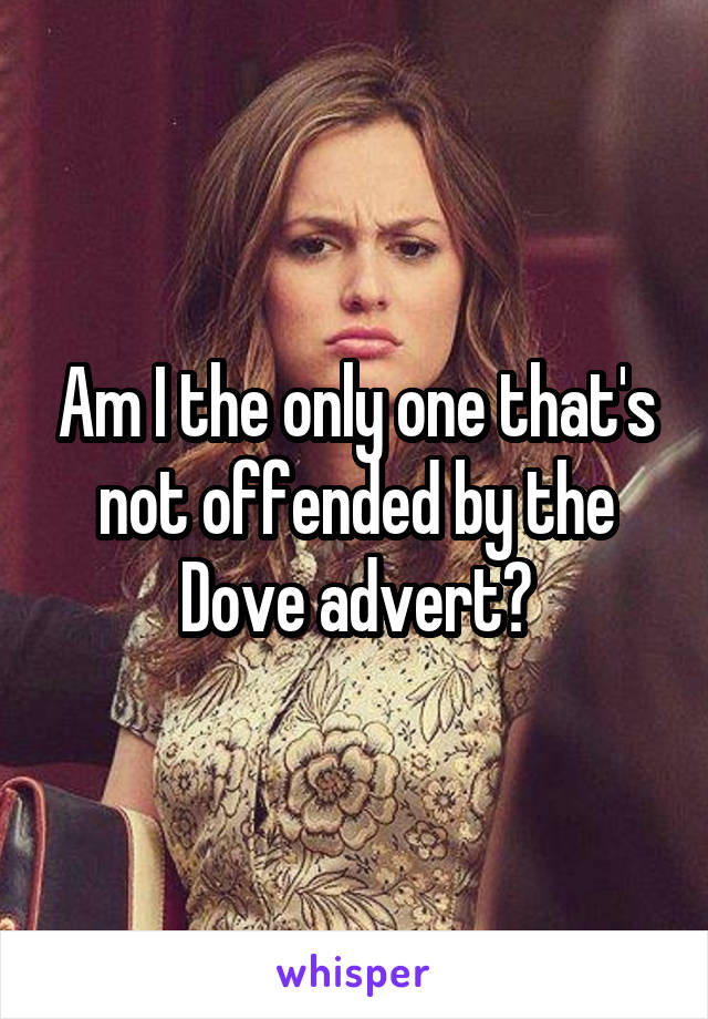 Am I the only one that's not offended by the Dove advert?