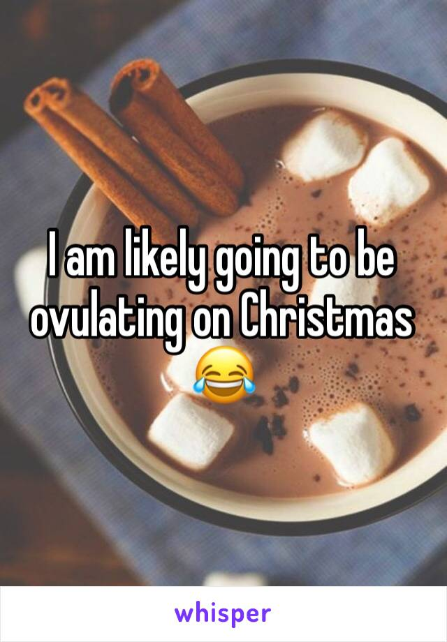 I am likely going to be ovulating on Christmas 😂