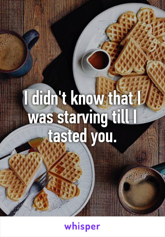 I didn't know that I was starving till I tasted you.