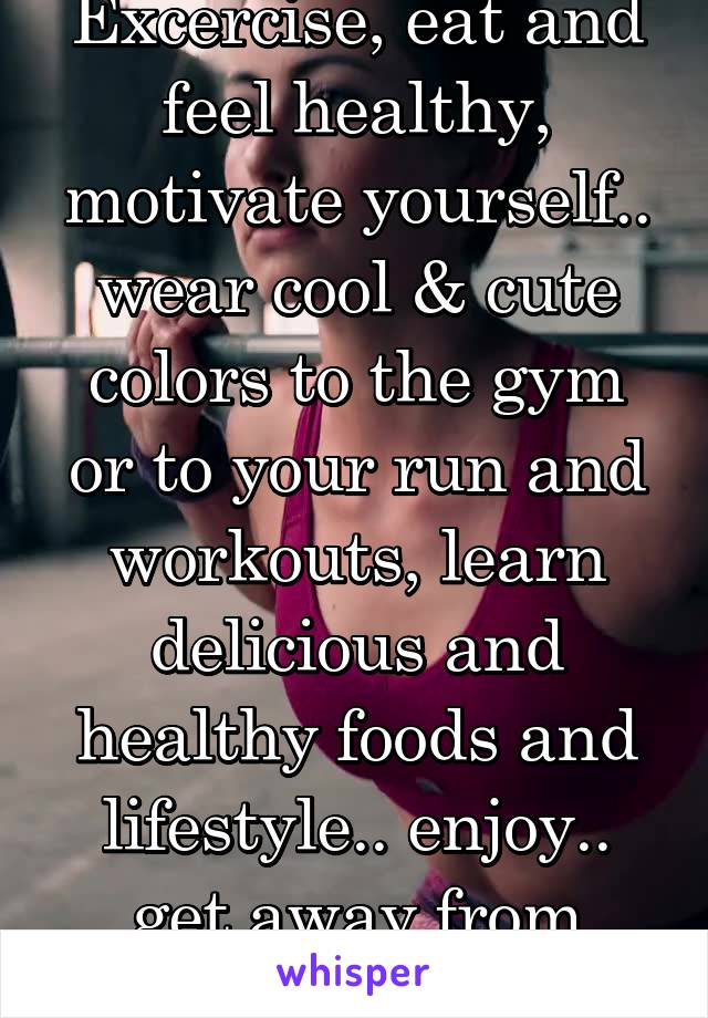 Excercise, eat and feel healthy, motivate yourself.. wear cool & cute colors to the gym or to your run and workouts, learn delicious and healthy foods and lifestyle.. enjoy.. get away from depression!