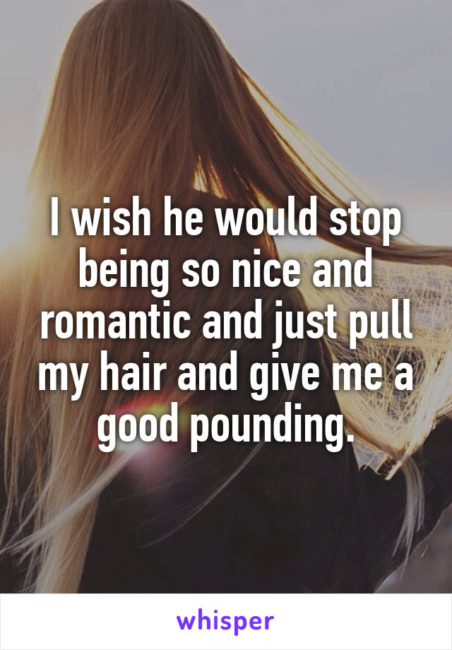 I wish he would stop being so nice and romantic and just pull my hair and give me a good pounding.