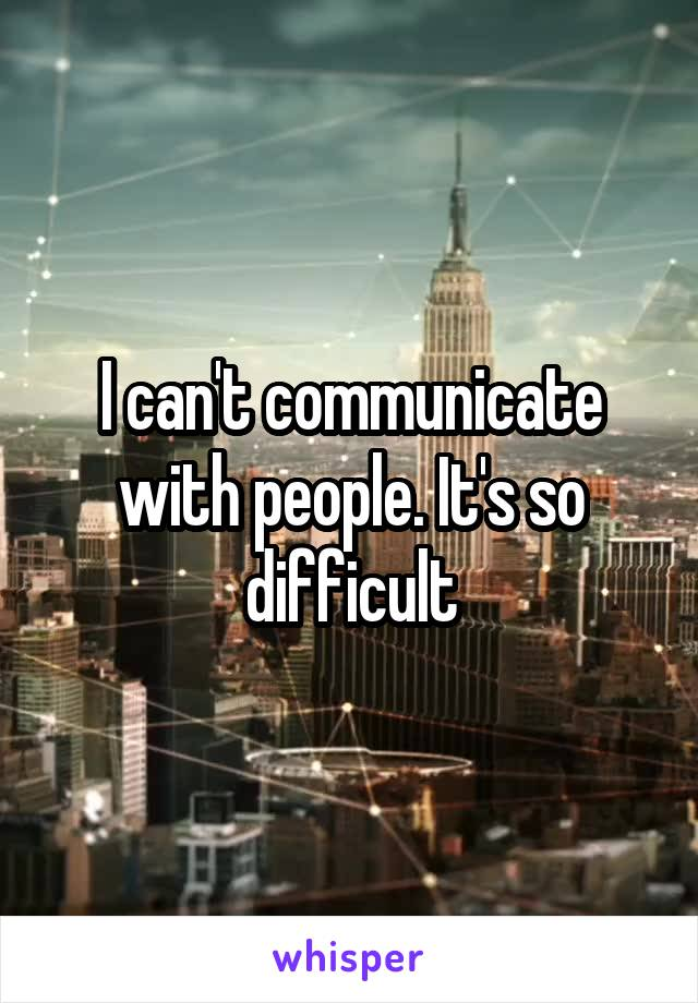 I can't communicate with people. It's so difficult