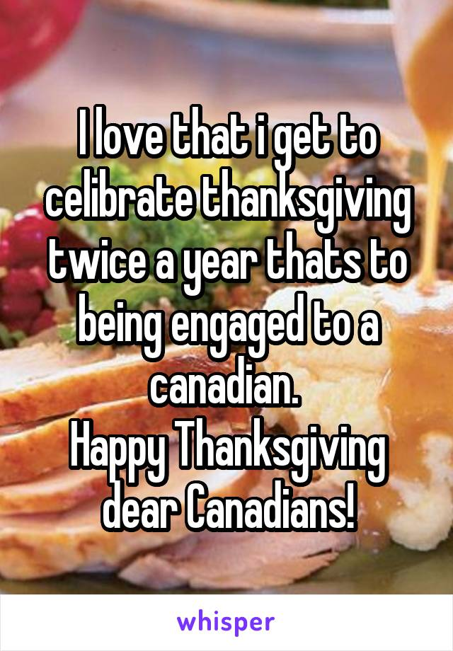 I love that i get to celibrate thanksgiving twice a year thats to being engaged to a canadian.  Happy Thanksgiving dear Canadians!