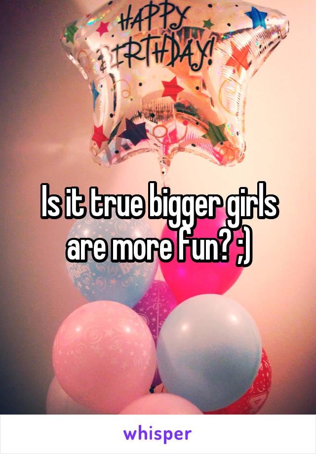 Is it true bigger girls are more fun? ;)