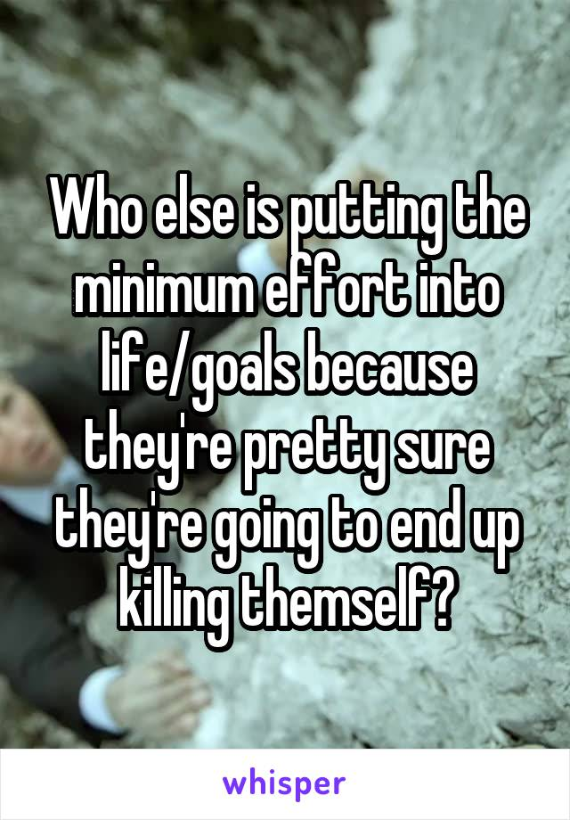 Who else is putting the minimum effort into life/goals because they're pretty sure they're going to end up killing themself?