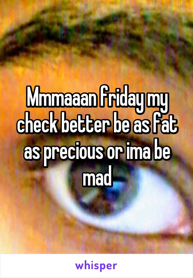 Mmmaaan friday my check better be as fat as precious or ima be mad