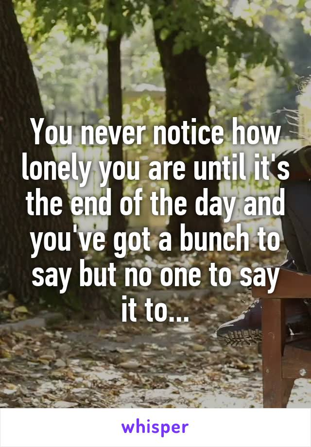 You never notice how lonely you are until it's the end of the day and you've got a bunch to say but no one to say it to...