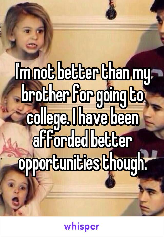 I'm not better than my brother for going to college. I have been afforded better opportunities though.