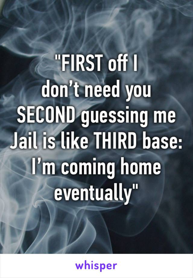 """FIRST off I  don't need you  SECOND guessing me Jail is like THIRD base: I'm coming home eventually"""