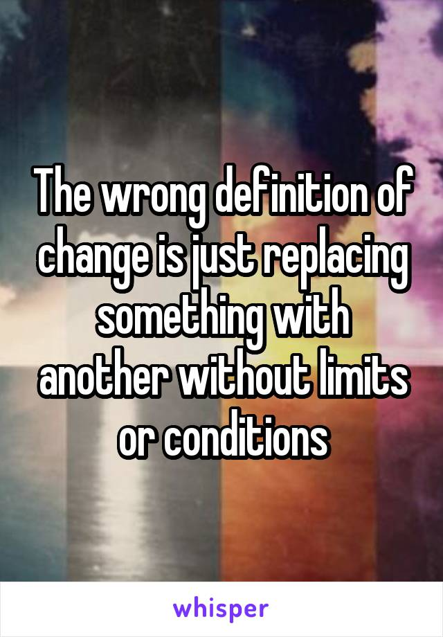 The wrong definition of change is just replacing something with another without limits or conditions