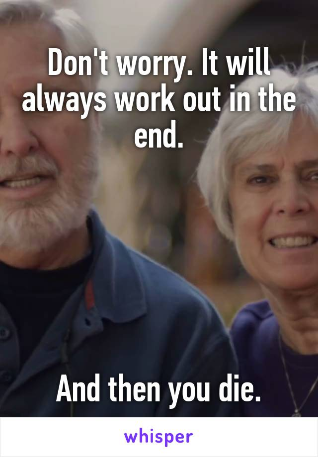 Don't worry. It will always work out in the end.       And then you die.