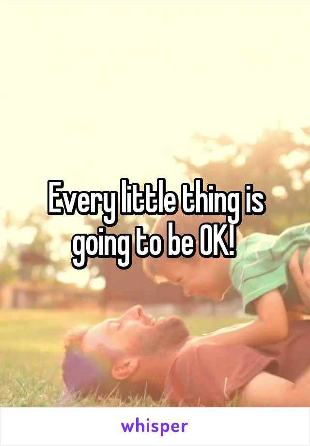 Every little thing is going to be OK!