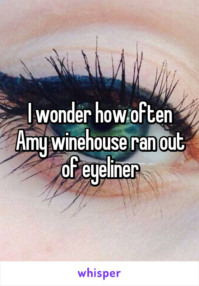 I wonder how often Amy winehouse ran out of eyeliner