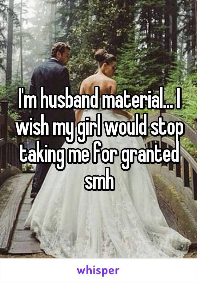 I'm husband material... I wish my girl would stop taking me for granted smh