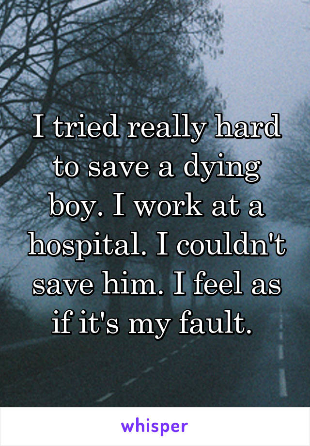 I tried really hard to save a dying boy. I work at a hospital. I couldn't save him. I feel as if it's my fault.