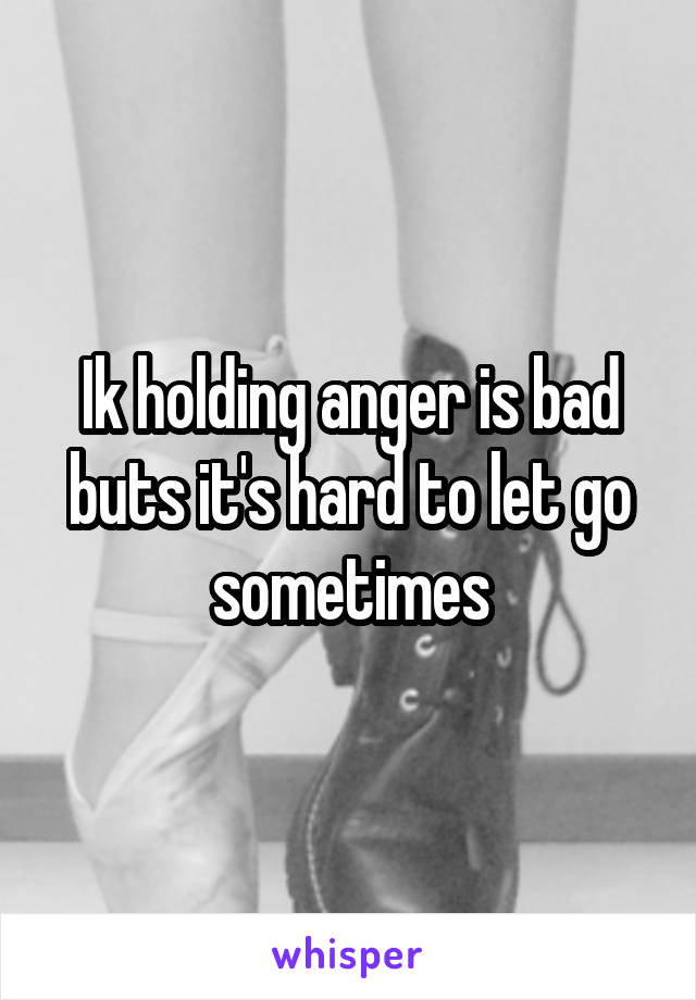 Ik holding anger is bad buts it's hard to let go sometimes