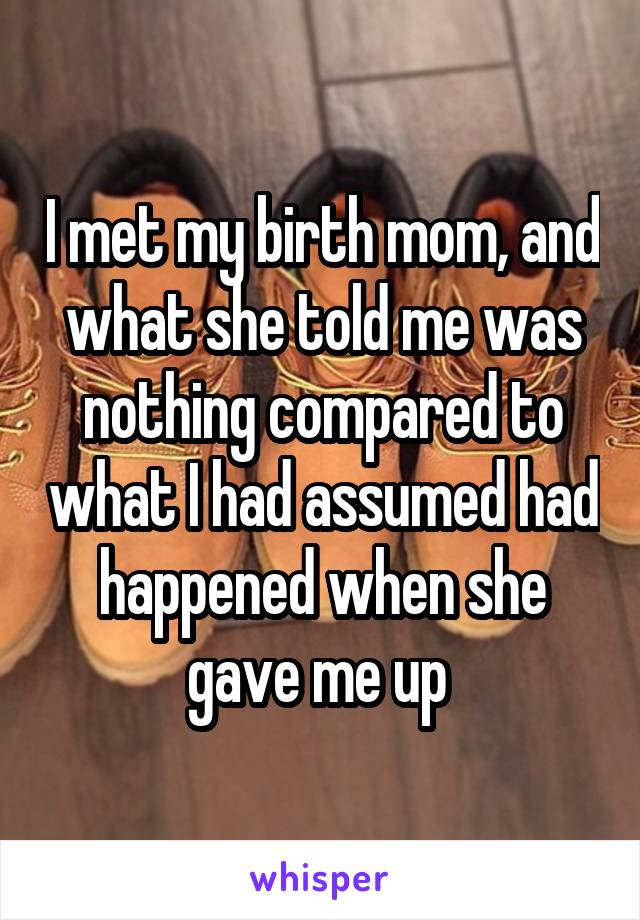 I met my birth mom, and what she told me was nothing compared to what I had assumed had happened when she gave me up