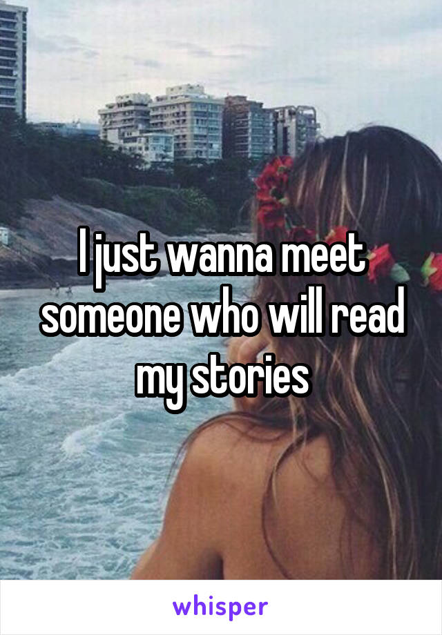 I just wanna meet someone who will read my stories