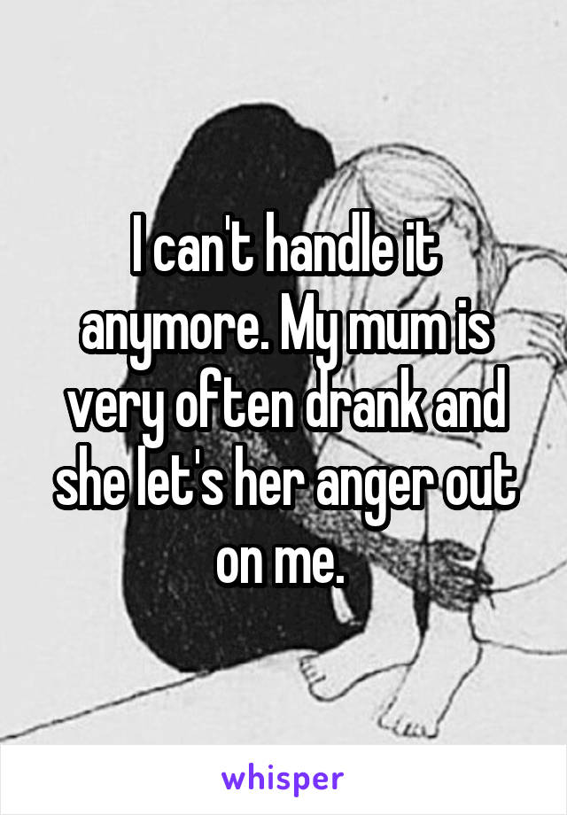 I can't handle it anymore. My mum is very often drank and she let's her anger out on me.