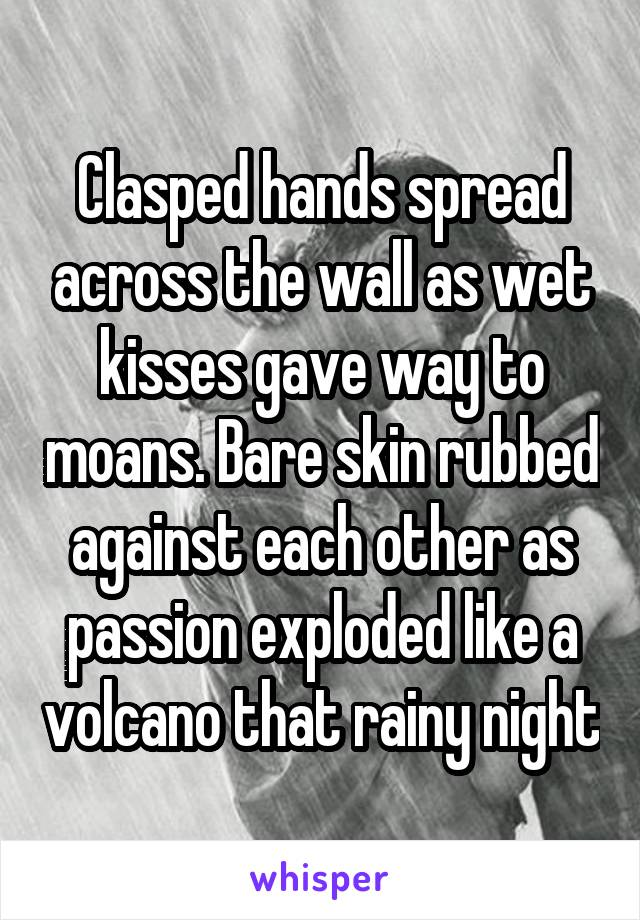 Clasped hands spread across the wall as wet kisses gave way to moans. Bare skin rubbed against each other as passion exploded like a volcano that rainy night
