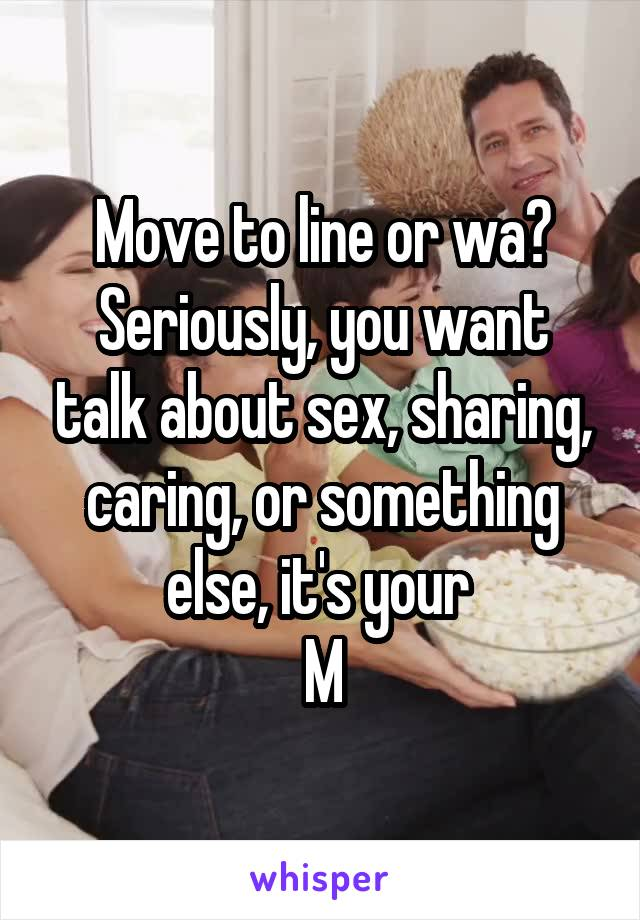 Move to line or wa? Seriously, you want talk about sex, sharing, caring, or something else, it's your  M