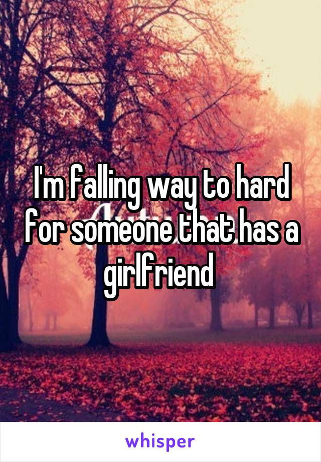 I'm falling way to hard for someone that has a girlfriend
