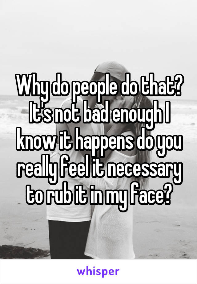 Why do people do that? It's not bad enough I know it happens do you really feel it necessary to rub it in my face?