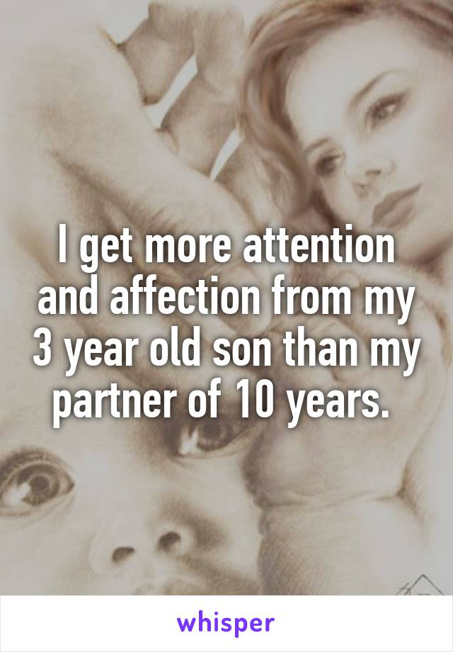 I get more attention and affection from my 3 year old son than my partner of 10 years.
