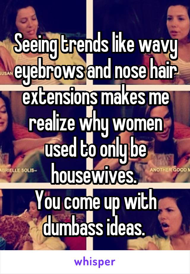 Seeing trends like wavy eyebrows and nose hair extensions makes me realize why women used to only be housewives.  You come up with dumbass ideas.